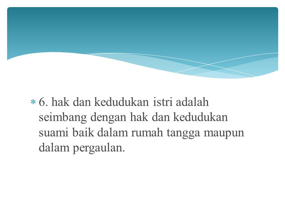 6. hak dan kedudukan istri adalah seimbang dengan hak dan kedudukan suami baik dalam rumah tangga maupun dalam pergaulan.