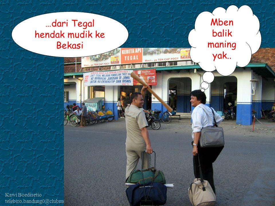 Kawi Boedisetio telebiro.bandung0@clubmember.org …dari Tegal hendak mudik ke Bekasi Mben balik maning yak..