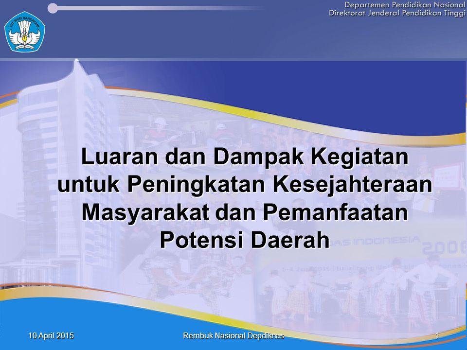10 April 201510 April 201510 April 2015 1 Rembuk Nasional Depdiknas Luaran dan Dampak Kegiatan untuk Peningkatan Kesejahteraan Masyarakat dan Pemanfaa