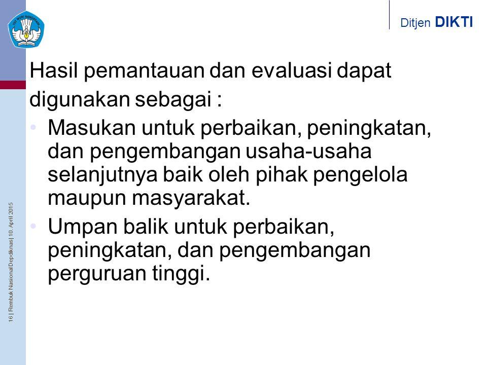 16   Rembuk Nasional Depdiknas   10. April 2015 Ditjen DIKTI Hasil pemantauan dan evaluasi dapat digunakan sebagai : Masukan untuk perbaikan, peningka