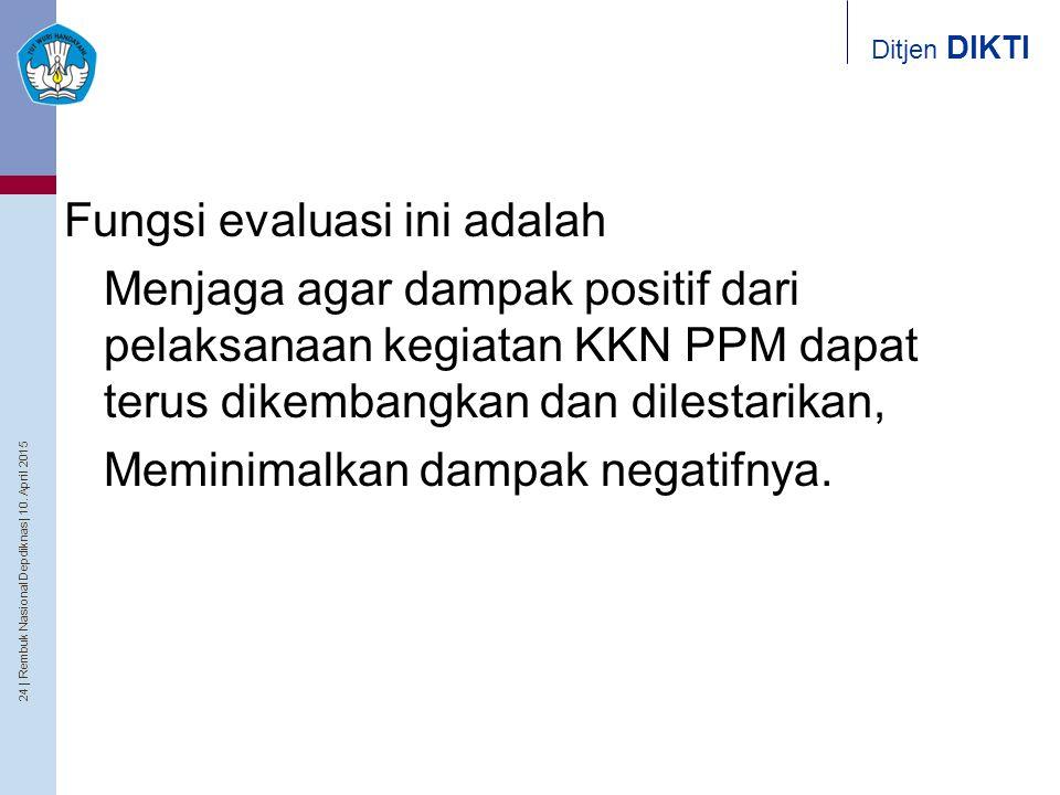 24   Rembuk Nasional Depdiknas   10. April 2015 Ditjen DIKTI Fungsi evaluasi ini adalah Menjaga agar dampak positif dari pelaksanaan kegiatan KKN PPM