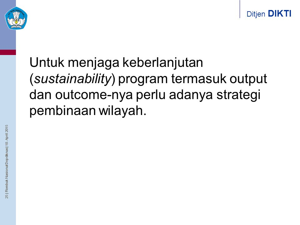 25   Rembuk Nasional Depdiknas   10. April 2015 Ditjen DIKTI Untuk menjaga keberlanjutan (sustainability) program termasuk output dan outcome-nya perl