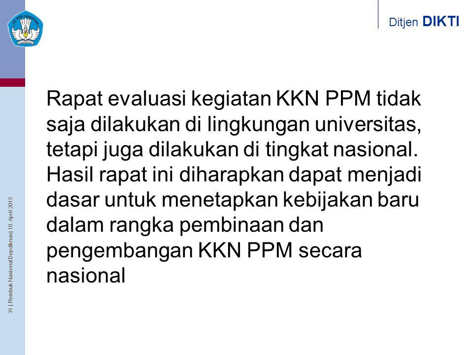 31   Rembuk Nasional Depdiknas   10. April 2015 Ditjen DIKTI Rapat evaluasi kegiatan KKN PPM tidak saja dilakukan di lingkungan universitas, tetapi ju