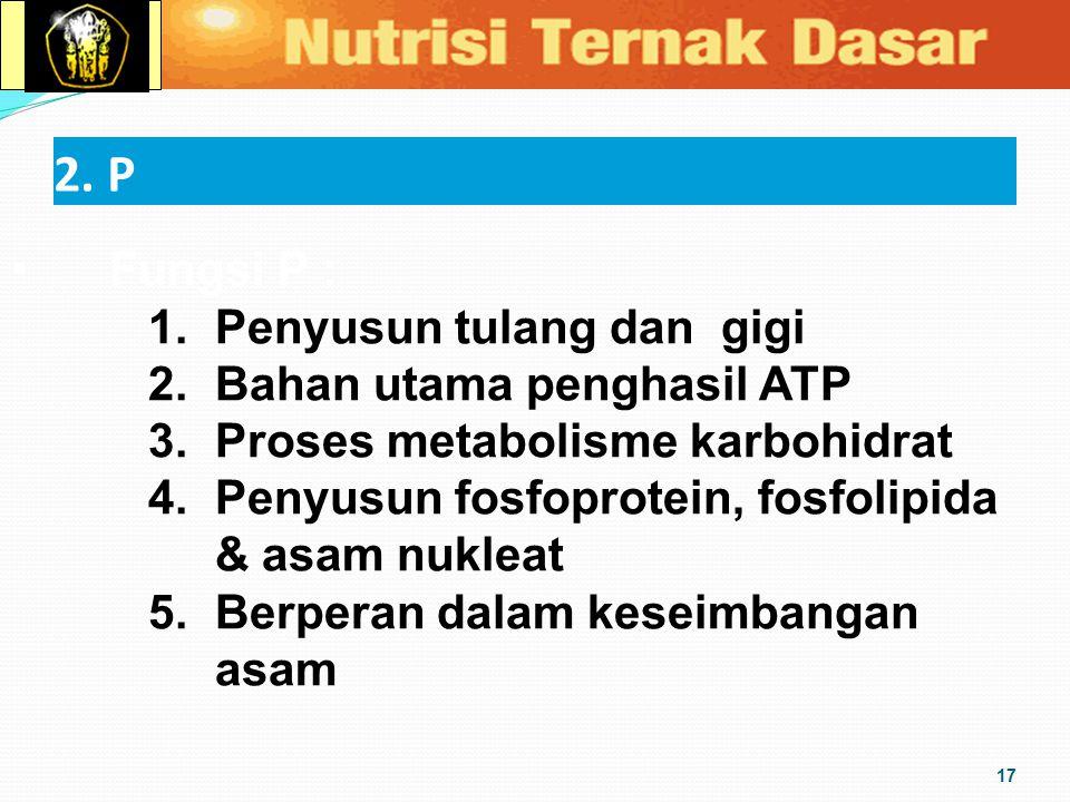 2. P 17 Fungsi P : 1. Penyusun tulang dan gigi 2. Bahan utama penghasil ATP 3. Proses metabolisme karbohidrat 4. Penyusun fosfoprotein, fosfolipida &