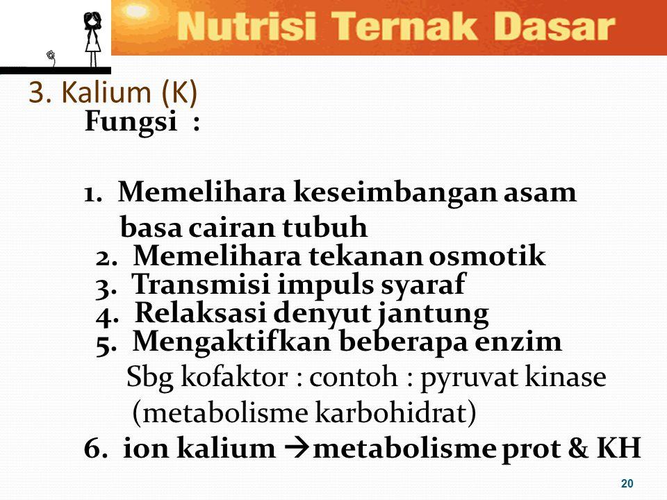 3. Kalium (K) Fungsi : 1. Memelihara keseimbangan asam basa cairan tubuh 2. Memelihara tekanan osmotik 3. Transmisi impuls syaraf 4. Relaksasi denyut