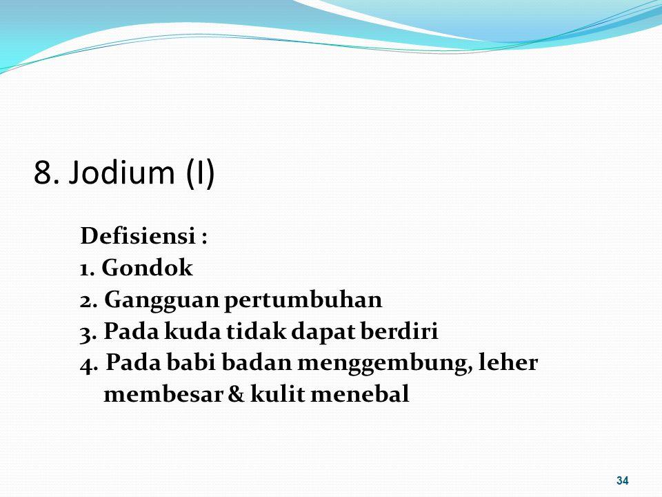 8. Jodium (I) Defisiensi : 1. Gondok 2. Gangguan pertumbuhan 3. Pada kuda tidak dapat berdiri 4. Pada babi badan menggembung, leher membesar & kulit m