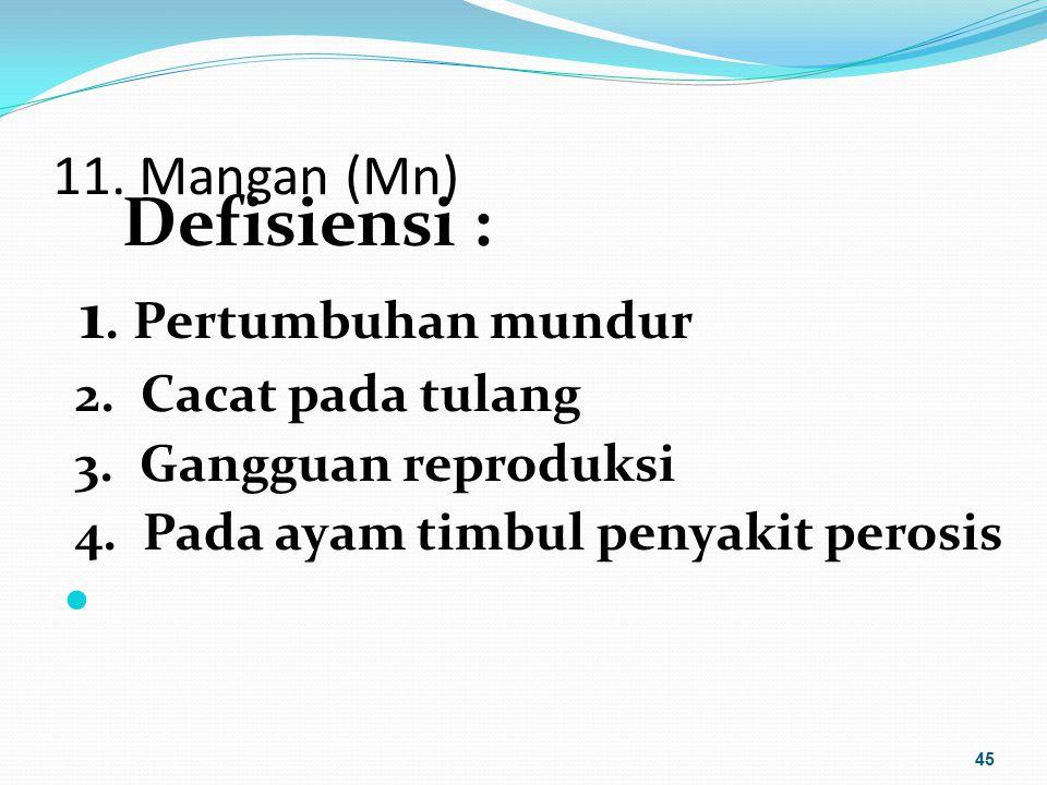 11. Mangan (Mn) Defisiensi : 1. Pertumbuhan mundur 2. Cacat pada tulang 3. Gangguan reproduksi 4. Pada ayam timbul penyakit perosis 45