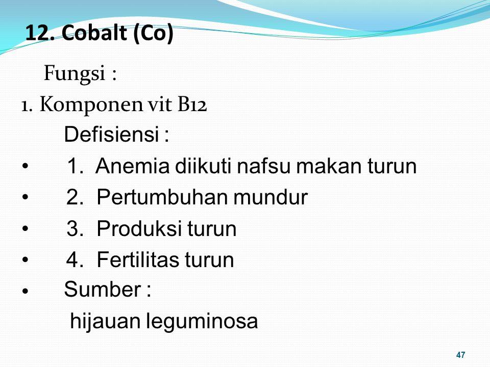 12. Cobalt (Co) Fungsi : 1. Komponen vit B12 47 Sumber : hijauan leguminosa Defisiensi : 1. Anemia diikuti nafsu makan turun 2. Pertumbuhan mundur 3.