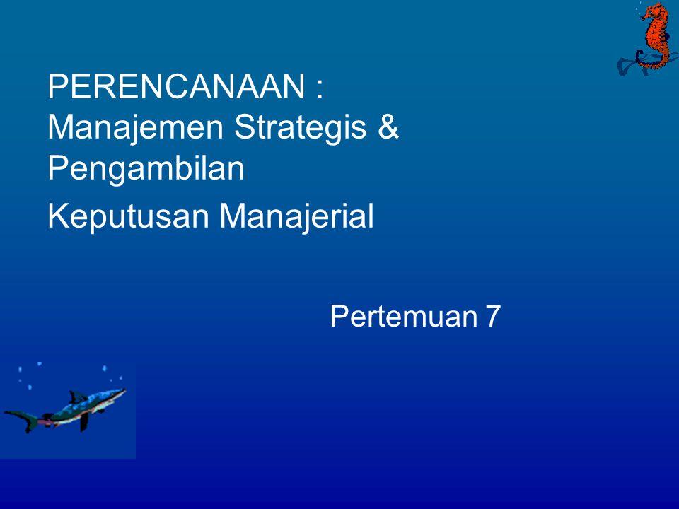 PERENCANAAN : Manajemen Strategis & Pengambilan Keputusan Manajerial Pertemuan 7