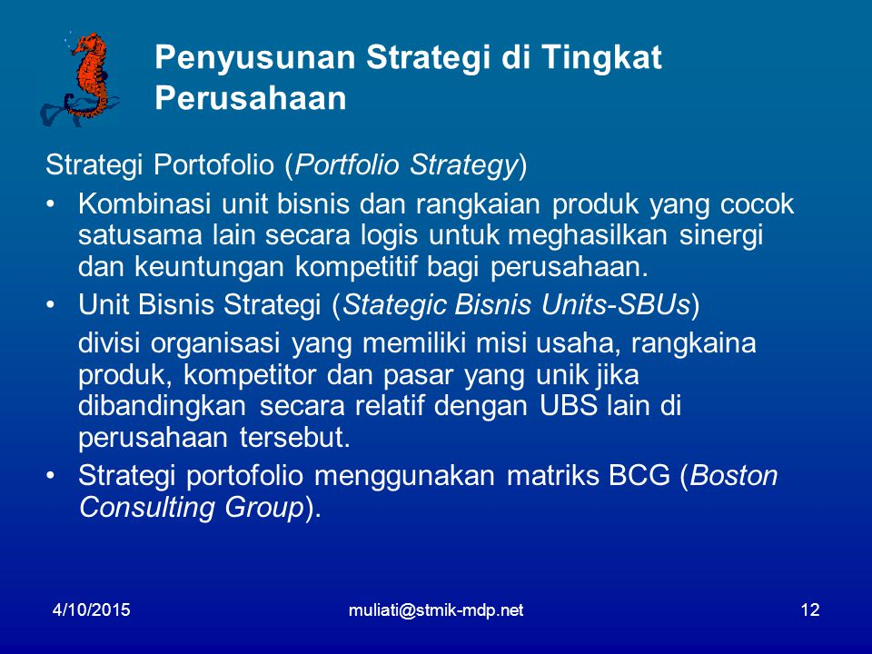 4/10/2015muliati@stmik-mdp.net12 Penyusunan Strategi di Tingkat Perusahaan Strategi Portofolio (Portfolio Strategy) Kombinasi unit bisnis dan rangkaian produk yang cocok satusama lain secara logis untuk meghasilkan sinergi dan keuntungan kompetitif bagi perusahaan.