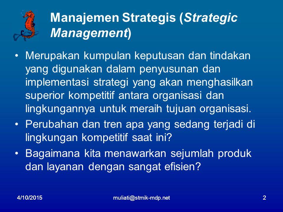 4/10/2015muliati@stmik-mdp.net24/10/20152 Manajemen Strategis (Strategic Management) Merupakan kumpulan keputusan dan tindakan yang digunakan dalam penyusunan dan implementasi strategi yang akan menghasilkan superior kompetitif antara organisasi dan lingkungannya untuk meraih tujuan organisasi.