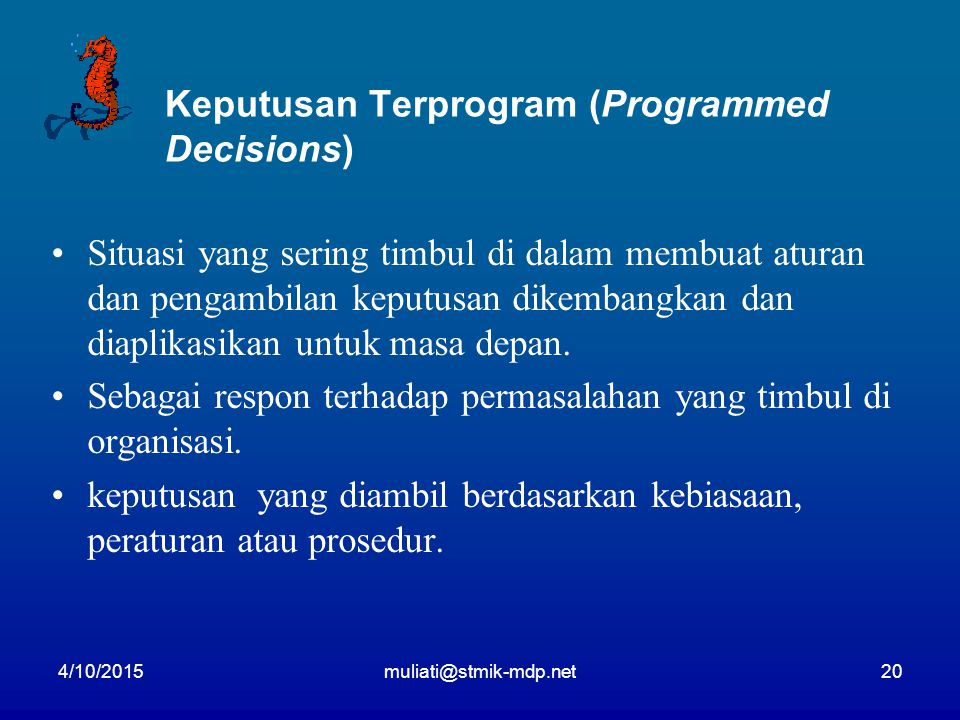 4/10/2015muliati@stmik-mdp.net20 Keputusan Terprogram (Programmed Decisions) Situasi yang sering timbul di dalam membuat aturan dan pengambilan keputusan dikembangkan dan diaplikasikan untuk masa depan.