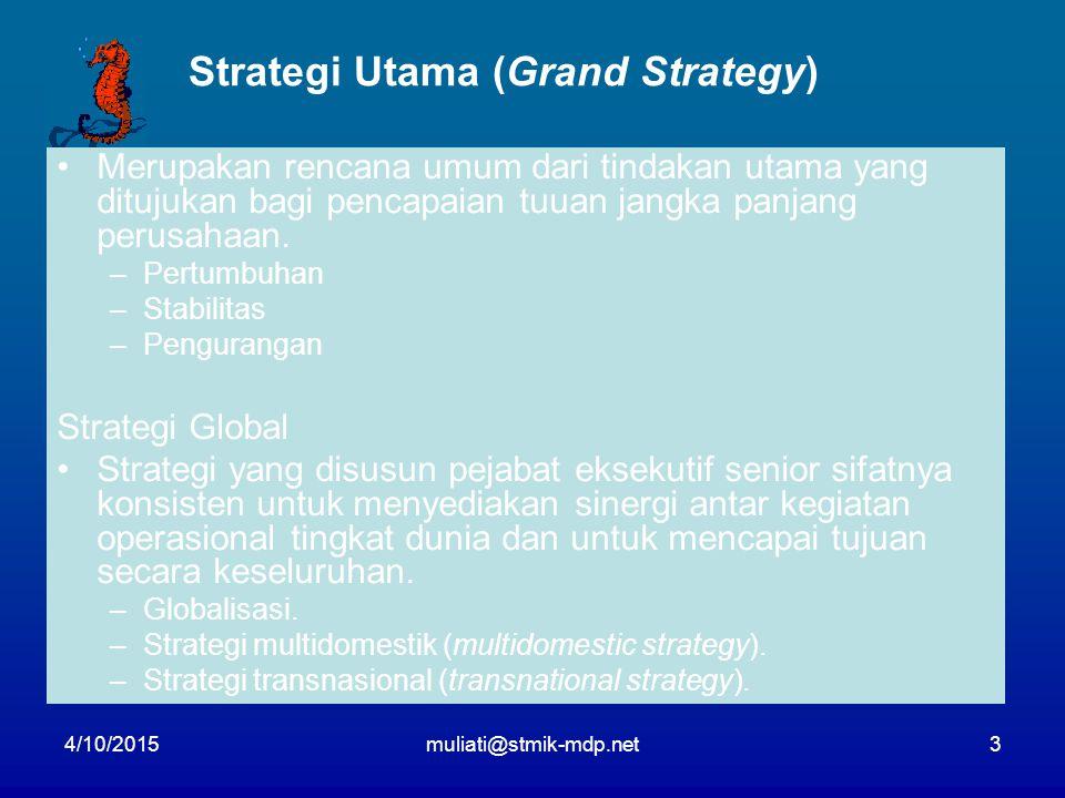 4/10/2015muliati@stmik-mdp.net3 Strategi Utama (Grand Strategy) Merupakan rencana umum dari tindakan utama yang ditujukan bagi pencapaian tuuan jangka panjang perusahaan.