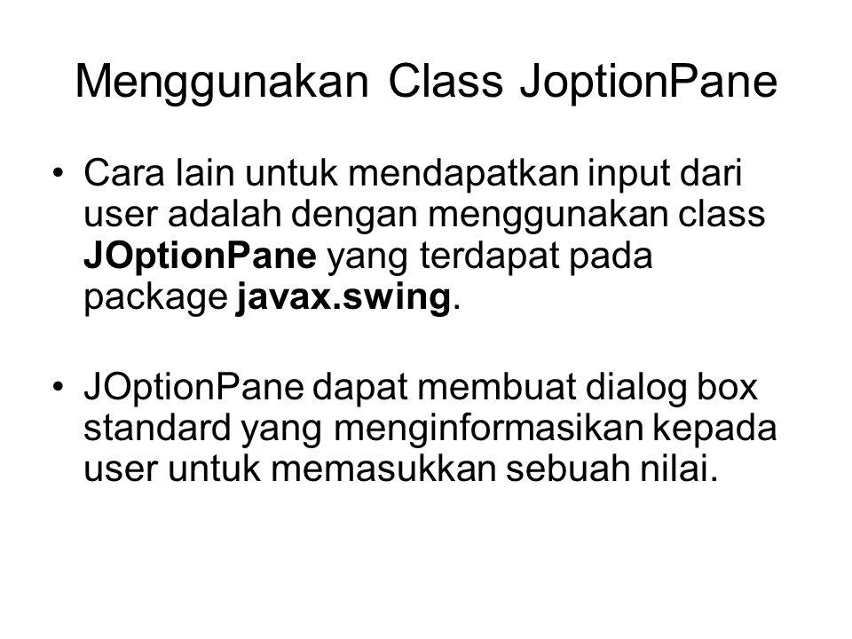 Menggunakan Class JoptionPane Cara lain untuk mendapatkan input dari user adalah dengan menggunakan class JOptionPane yang terdapat pada package javax