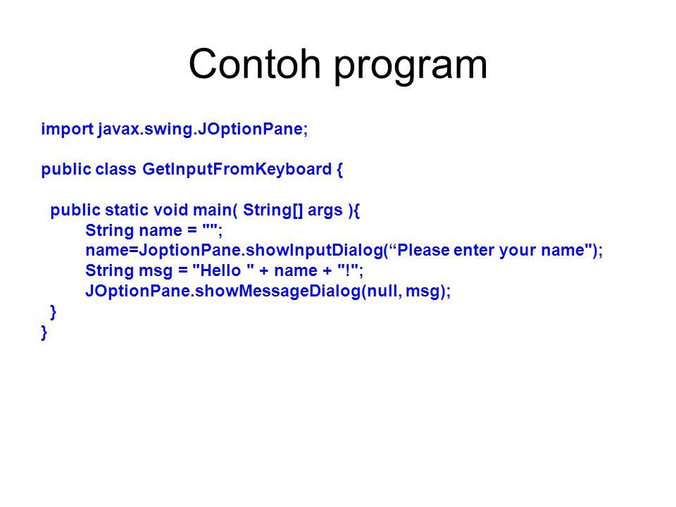 Contoh program import javax.swing.JOptionPane; public class GetInputFromKeyboard { public static void main( String[] args ){ String name = ; name=JoptionPane.showInputDialog( Please enter your name ); String msg = Hello + name + ! ; JOptionPane.showMessageDialog(null, msg); }
