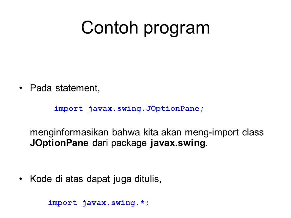 Contoh program Pada statement, menginformasikan bahwa kita akan meng-import class JOptionPane dari package javax.swing. Kode di atas dapat juga dituli