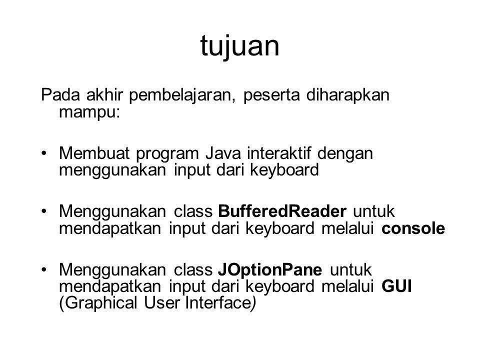 tujuan Pada akhir pembelajaran, peserta diharapkan mampu: Membuat program Java interaktif dengan menggunakan input dari keyboard Menggunakan class BufferedReader untuk mendapatkan input dari keyboard melalui console Menggunakan class JOptionPane untuk mendapatkan input dari keyboard melalui GUI (Graphical User Interface)