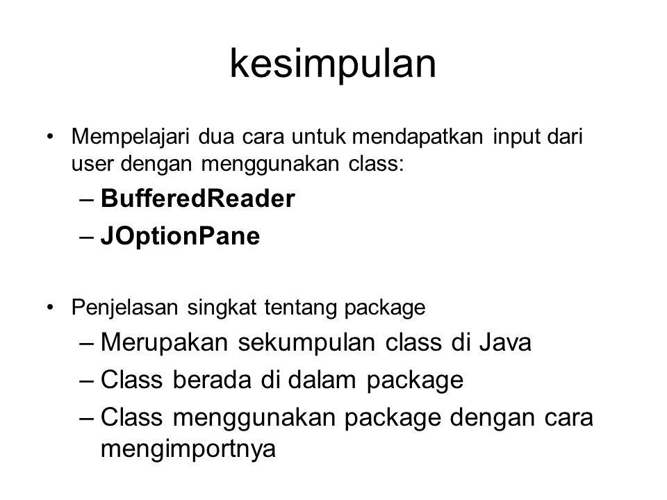 kesimpulan Mempelajari dua cara untuk mendapatkan input dari user dengan menggunakan class: –BufferedReader –JOptionPane Penjelasan singkat tentang package –Merupakan sekumpulan class di Java –Class berada di dalam package –Class menggunakan package dengan cara mengimportnya