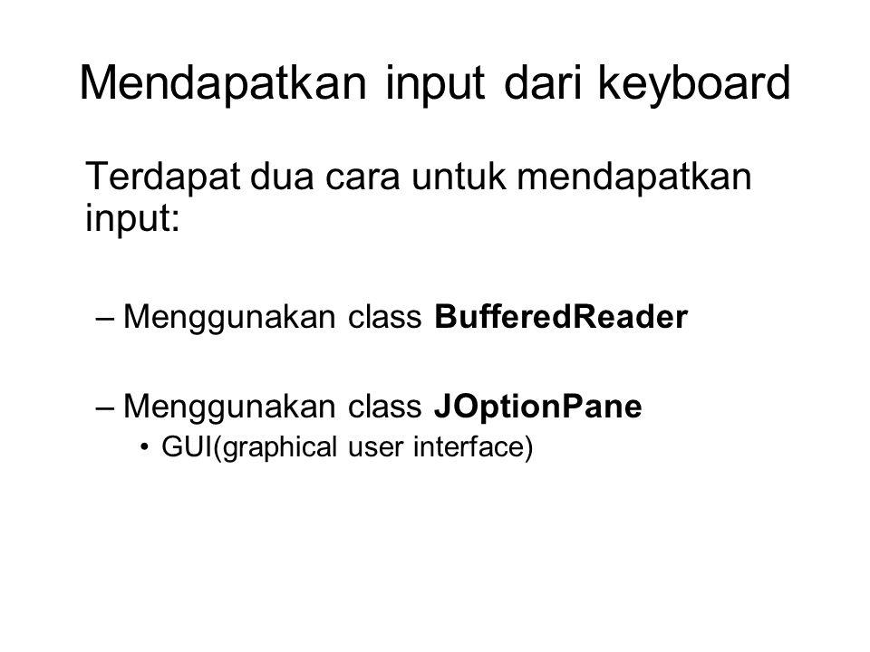 Mendapatkan input dari keyboard Terdapat dua cara untuk mendapatkan input: –Menggunakan class BufferedReader –Menggunakan class JOptionPane GUI(graphi