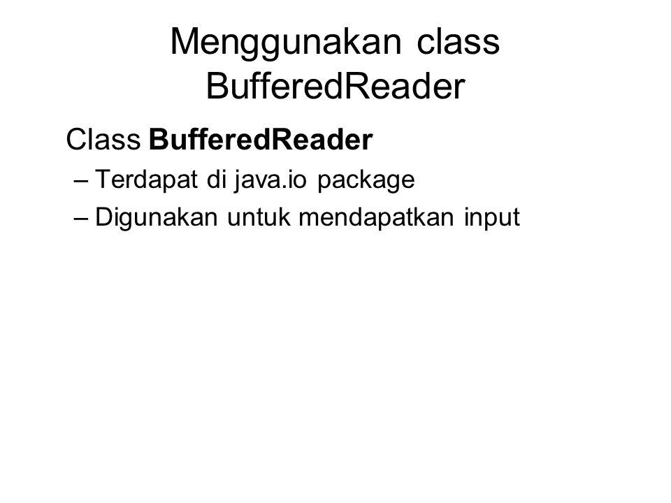 Menggunakan class BufferedReader Class BufferedReader –Terdapat di java.io package –Digunakan untuk mendapatkan input