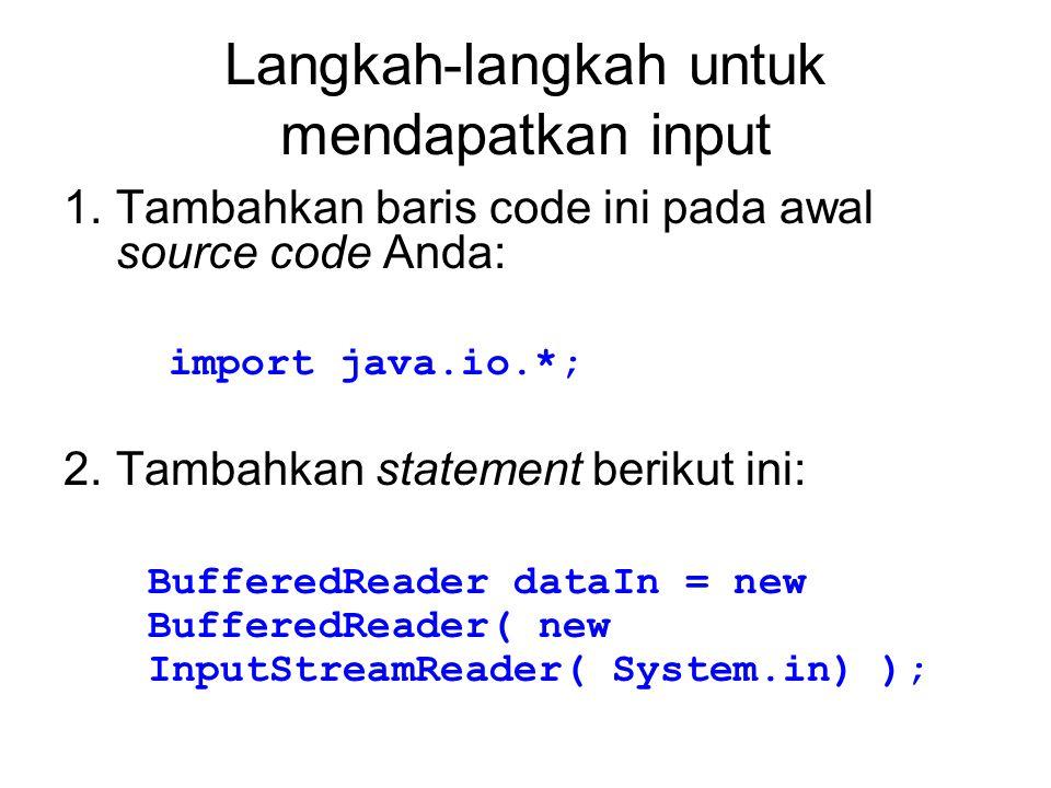 Langkah-langkah untuk mendapatkan input 1.Tambahkan baris code ini pada awal source code Anda: import java.io.*; 2.Tambahkan statement berikut ini: BufferedReader dataIn = new BufferedReader( new InputStreamReader( System.in) );