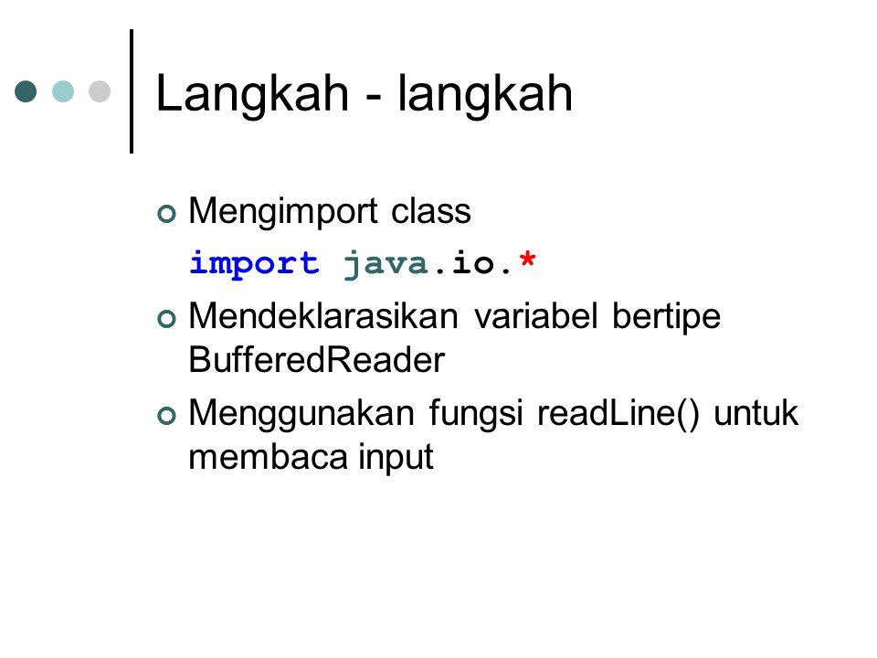 Langkah - langkah Mengimport class import java.io.* Mendeklarasikan variabel bertipe BufferedReader Menggunakan fungsi readLine() untuk membaca input