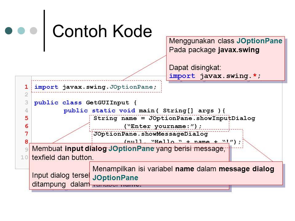 Contoh Kode 1 2 3 4 5 6 7 8 9 10 import javax.swing.JOptionPane; public class GetGUIInput { public static void main( String[] args ){ String name = JOptionPane.showInputDialog ( Enter yourname: ); JOptionPane.showMessageDialog (null, Hello + name + ! ); } Menggunakan class JOptionPane Pada package javax.swing Dapat disingkat: import javax.swing.*; Menggunakan class JOptionPane Pada package javax.swing Dapat disingkat: import javax.swing.*; Membuat input dialog JOptionPane yang berisi message, texfield dan button.