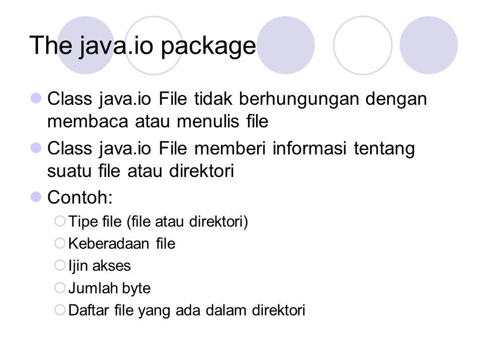 The java.io package Class java.io File tidak berhungungan dengan membaca atau menulis file Class java.io File memberi informasi tentang suatu file atau direktori Contoh:  Tipe file (file atau direktori)  Keberadaan file  Ijin akses  Jumlah byte  Daftar file yang ada dalam direktori