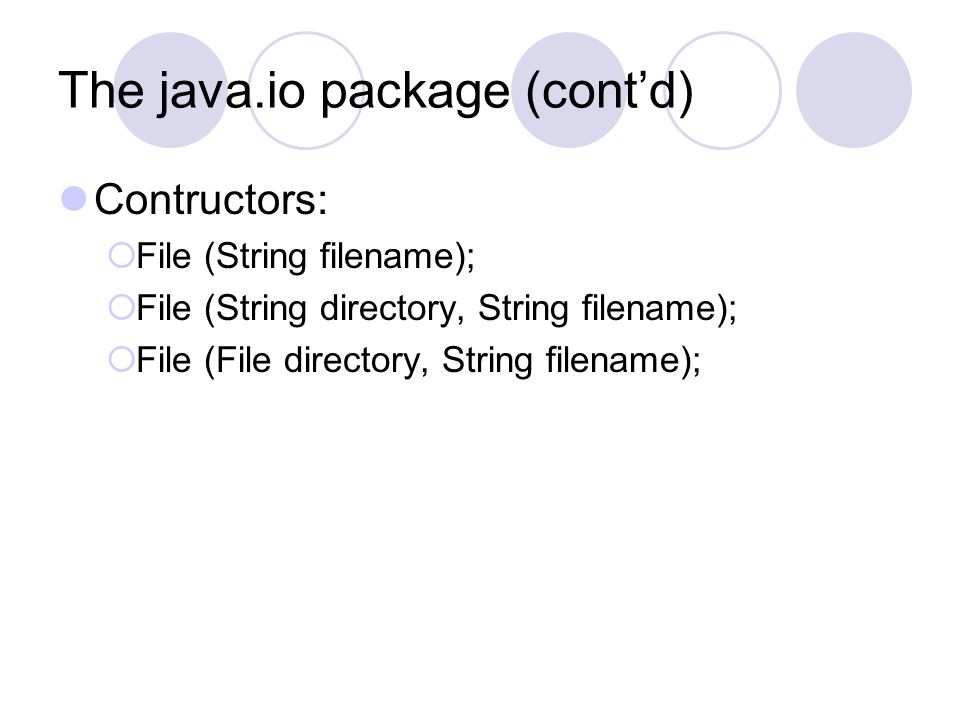 The java.io package (cont'd) Contructors:  File (String filename);  File (String directory, String filename);  File (File directory, String filenam