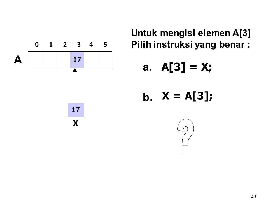 23 17 A 012345 Untuk mengisi elemen A[3] Pilih instruksi yang benar : a. b. A[3] = X; X X = A[3];