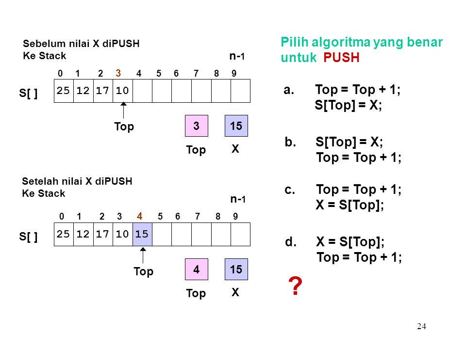 24 Pilih algoritma yang benar untuk PUSH a.Top = Top + 1; S[Top] = X; b.S[Top] = X; Top = Top + 1; c.Top = Top + 1; X = S[Top]; d.X = S[Top]; Top = To