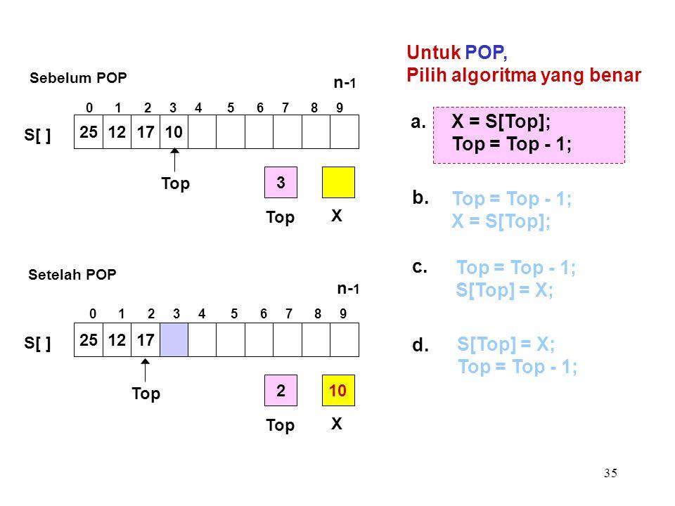 35 Untuk POP, Pilih algoritma yang benar a. Top = Top - 1; S[Top] = X; b. S[Top] = X; Top = Top - 1; c. Top = Top - 1; X = S[Top]; d. X = S[Top]; Top