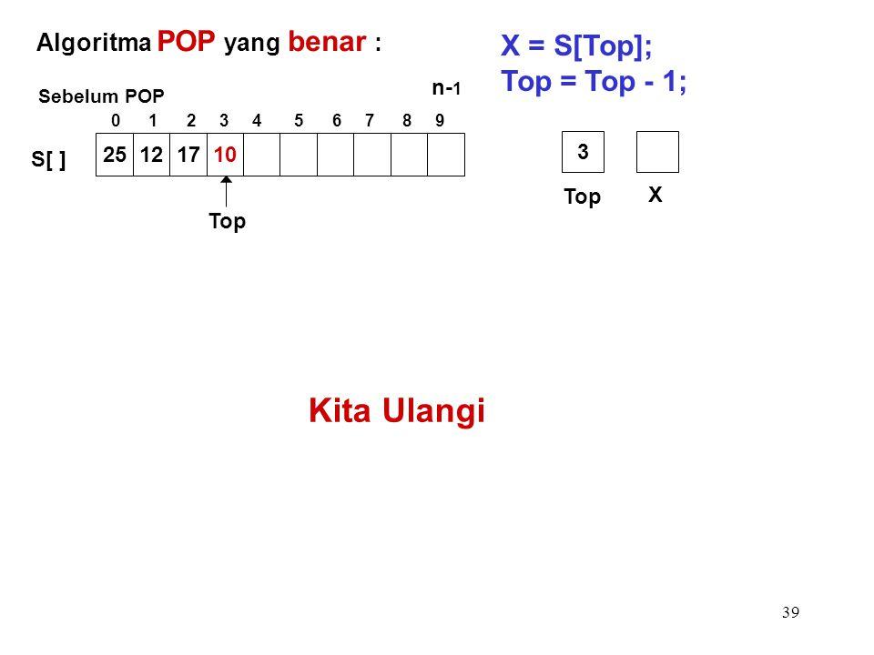39 Algoritma POP yang benar : X = S[Top]; Top = Top - 1; Kita Ulangi Top 25121710 S[ ] Sebelum POP Top X 3 0 1 2 3 4 5 6 7 8 9 n- 1