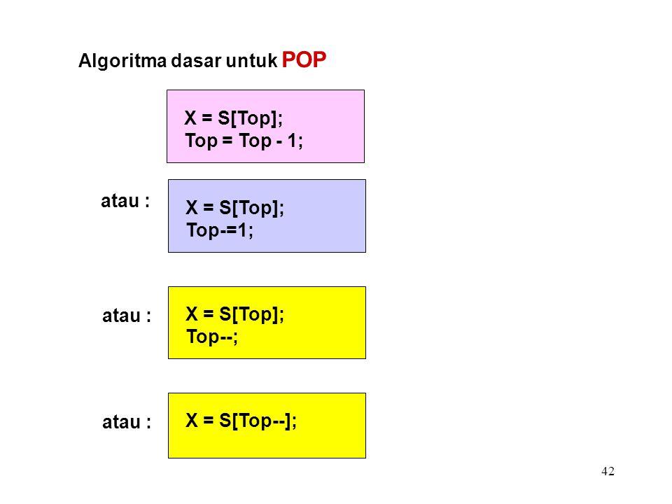 42 Algoritma dasar untuk POP X = S[Top]; Top = Top - 1; atau : X = S[Top]; Top-=1; X = S[Top]; Top--; X = S[Top--];