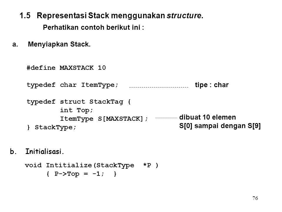 76 1.5 Representasi Stack menggunakan structure. Perhatikan contoh berikut ini : a.Menyiapkan Stack. #define MAXSTACK 10 typedef char ItemType; typede