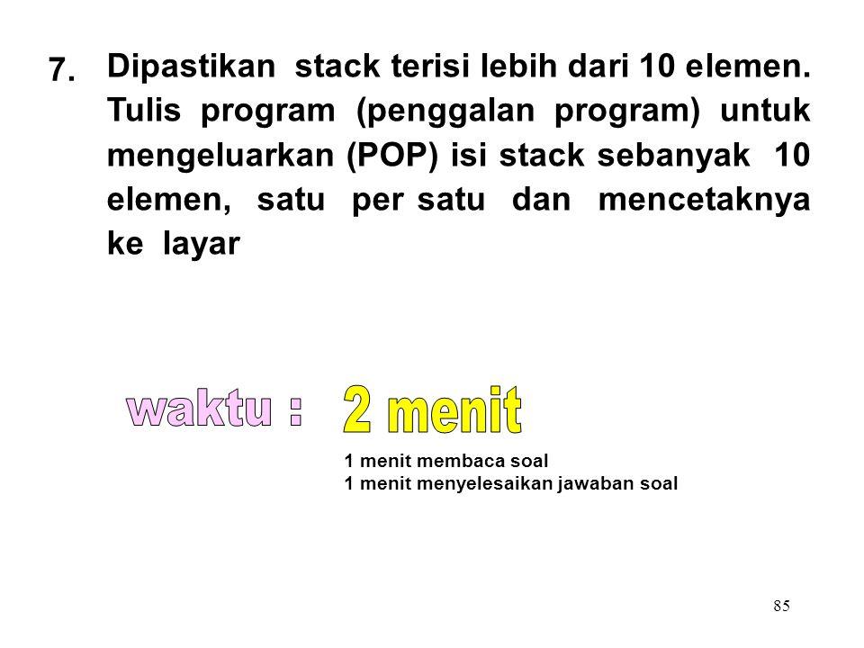 85 7. Dipastikan stack terisi lebih dari 10 elemen. Tulis program (penggalan program) untuk mengeluarkan (POP) isi stack sebanyak 10 elemen, satu per