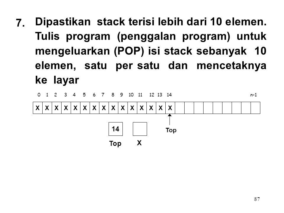 87 0 1 2 3 4 5 6 7 8 9 10 11 12 13 14 n-1 Top XXXXXXXXXXXXXXX X 14 7. Dipastikan stack terisi lebih dari 10 elemen. Tulis program (penggalan program)