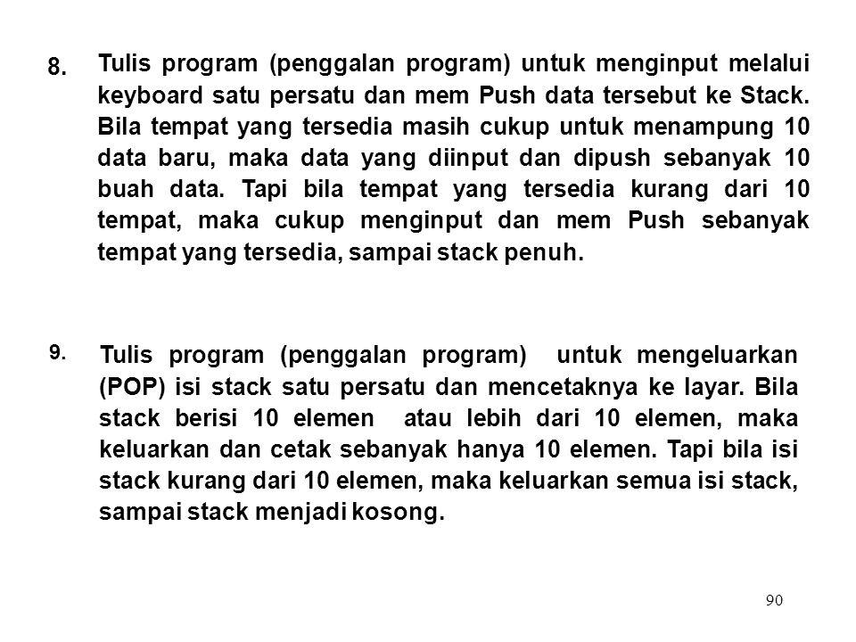 90 9. Tulis program (penggalan program) untuk mengeluarkan (POP) isi stack satu persatu dan mencetaknya ke layar. Bila stack berisi 10 elemen atau leb