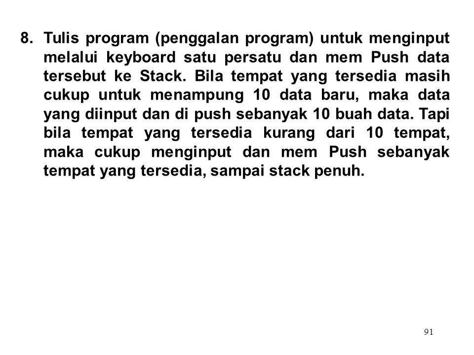 91 8.Tulis program (penggalan program) untuk menginput melalui keyboard satu persatu dan mem Push data tersebut ke Stack. Bila tempat yang tersedia ma