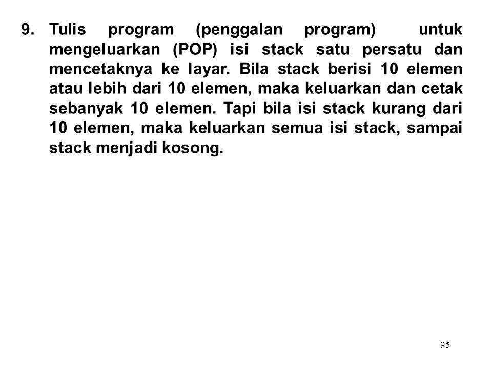 95 9.Tulis program (penggalan program) untuk mengeluarkan (POP) isi stack satu persatu dan mencetaknya ke layar. Bila stack berisi 10 elemen atau lebi