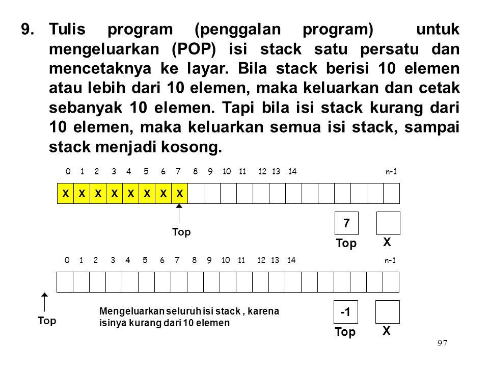 97 0 1 2 3 4 5 6 7 8 9 10 11 12 13 14 n-1 Top XXXXXXXX X 7 9.Tulis program (penggalan program) untuk mengeluarkan (POP) isi stack satu persatu dan men