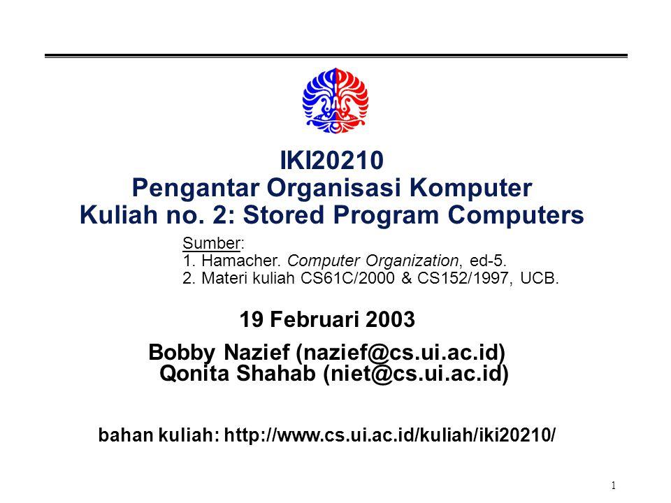 1 IKI20210 Pengantar Organisasi Komputer Kuliah no. 2: Stored Program Computers 19 Februari 2003 Bobby Nazief (nazief@cs.ui.ac.id) Qonita Shahab (niet