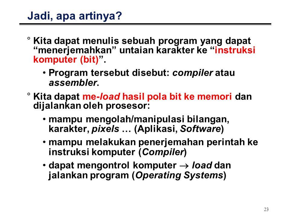 """23 Jadi, apa artinya? °Kita dapat menulis sebuah program yang dapat """"menerjemahkan"""" untaian karakter ke """"instruksi komputer (bit)"""". Program tersebut d"""