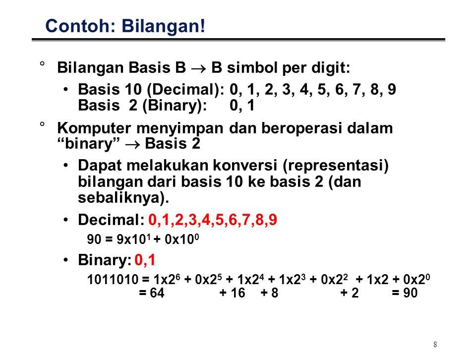 8 Contoh: Bilangan! °Bilangan Basis B  B simbol per digit: Basis 10 (Decimal): 0, 1, 2, 3, 4, 5, 6, 7, 8, 9 Basis 2 (Binary):0, 1 °Komputer menyimpan