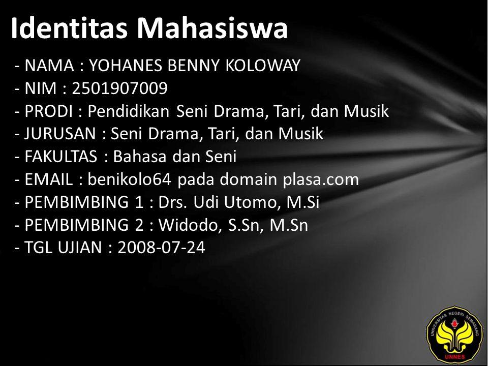 Identitas Mahasiswa - NAMA : YOHANES BENNY KOLOWAY - NIM : 2501907009 - PRODI : Pendidikan Seni Drama, Tari, dan Musik - JURUSAN : Seni Drama, Tari, dan Musik - FAKULTAS : Bahasa dan Seni - EMAIL : benikolo64 pada domain plasa.com - PEMBIMBING 1 : Drs.