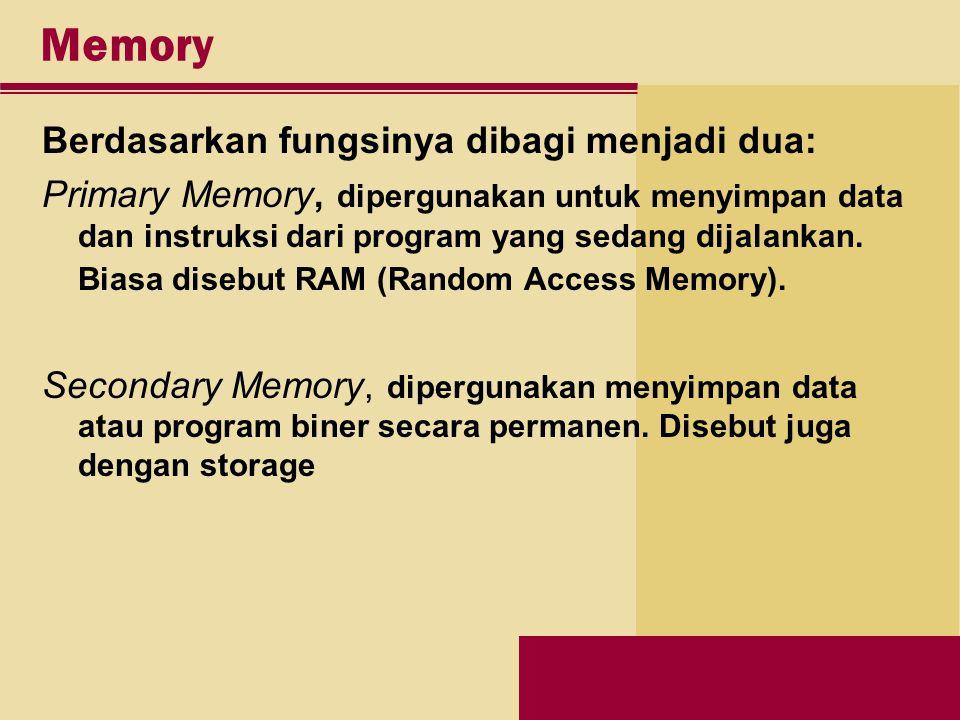 Memory Berdasarkan fungsinya dibagi menjadi dua: Primary Memory, dipergunakan untuk menyimpan data dan instruksi dari program yang sedang dijalankan.