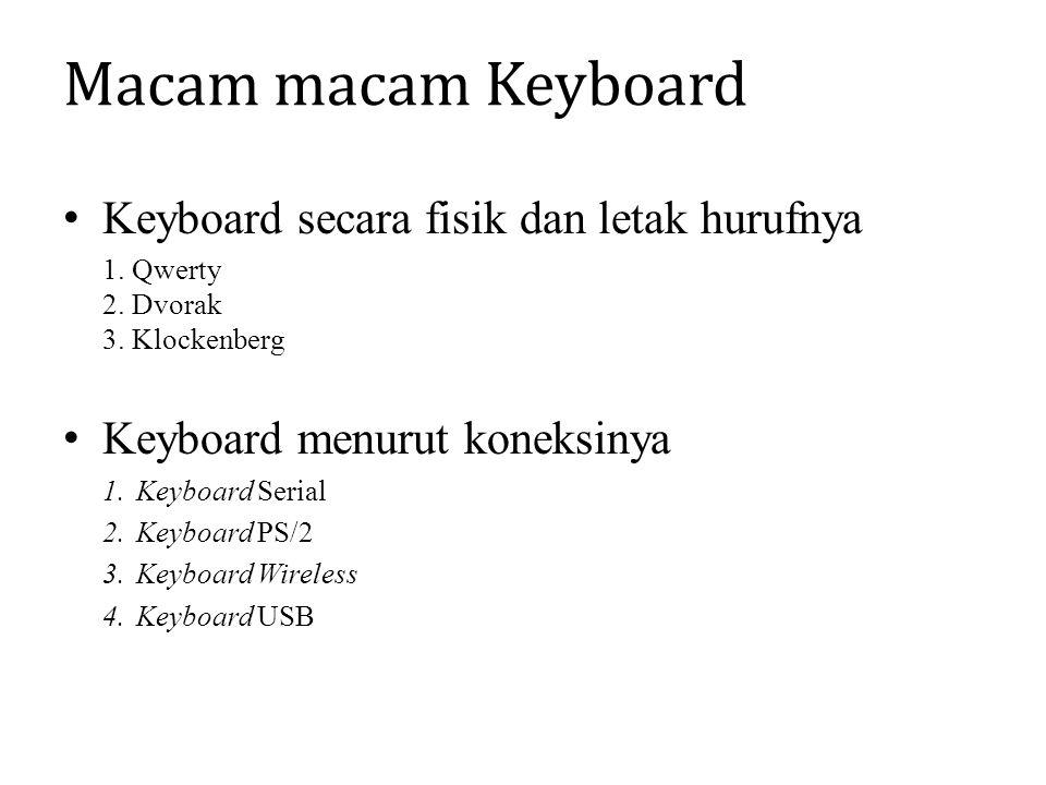 Macam macam Keyboard Keyboard secara fisik dan letak hurufnya 1. Qwerty 2. Dvorak 3. Klockenberg Keyboard menurut koneksinya 1.Keyboard Serial 2.Keybo