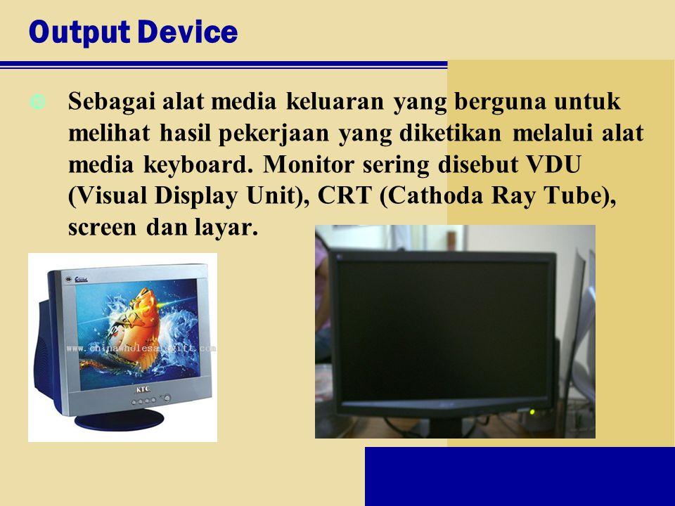 Output Device Sebagai alat media keluaran yang berguna untuk melihat hasil pekerjaan yang diketikan melalui alat media keyboard. Monitor sering disebu