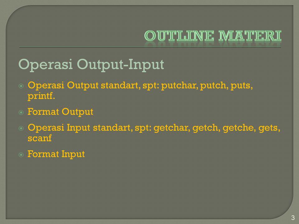 Operasi Output-Input  Operasi Output standart, spt: putchar, putch, puts, printf.  Format Output  Operasi Input standart, spt: getchar, getch, getc
