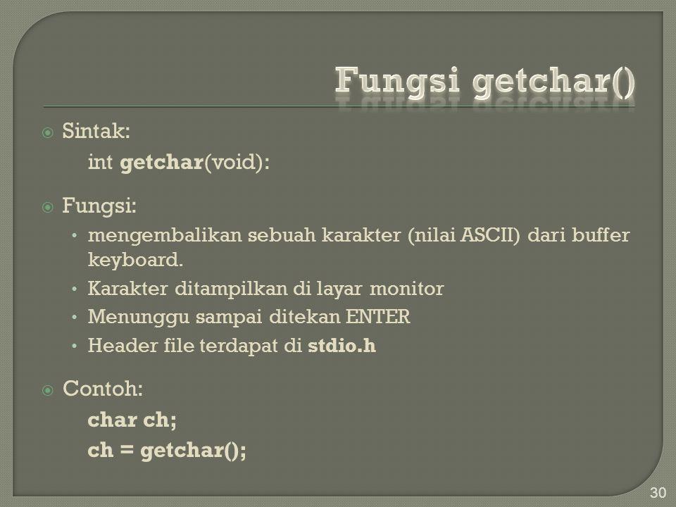  Sintak: int getchar(void):  Fungsi: mengembalikan sebuah karakter (nilai ASCII) dari buffer keyboard. Karakter ditampilkan di layar monitor Menungg